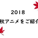 【もうすぐ秋】2018年秋アニメをご紹介!【Part1】
