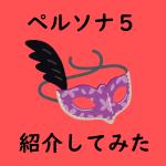 【ピカレスク】ペルソナ5のキャラクターを紹介!【Part3】