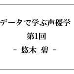 データで学ぶ声優学 第1回:悠木碧